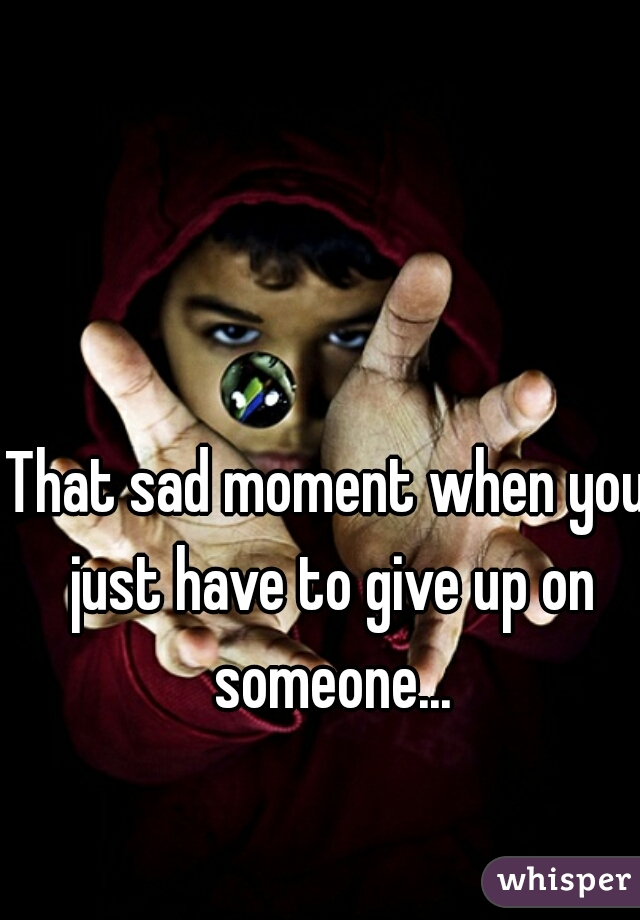 That sad moment when you just have to give up on someone...