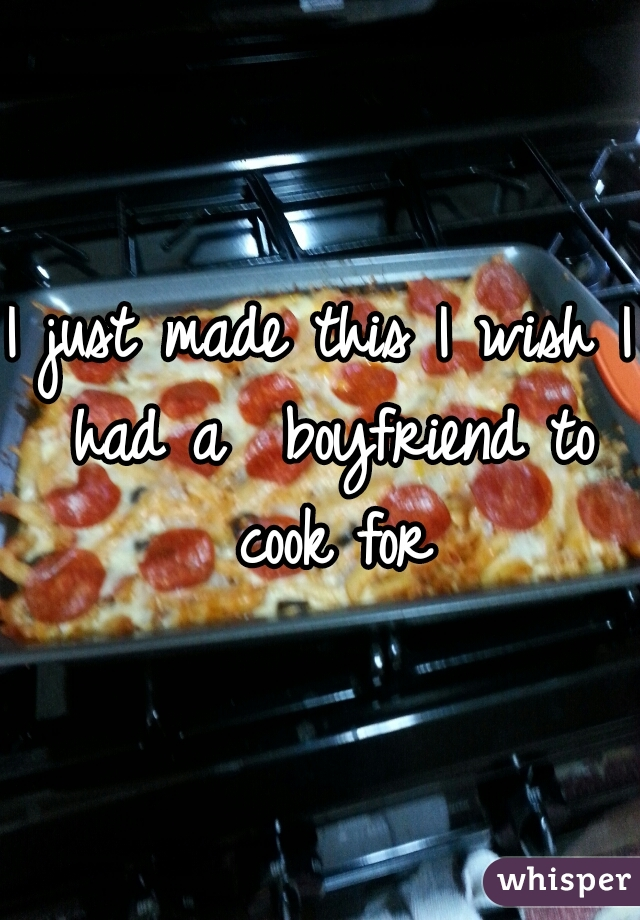I just made this I wish I had a  boyfriend to cook for