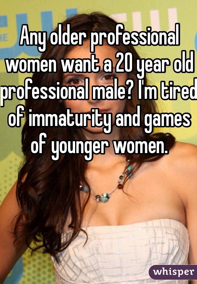 Any older professional women want a 20 year old professional male? I'm tired of immaturity and games of younger women.