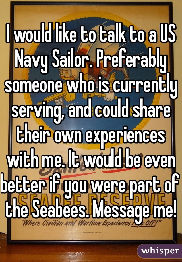 I would like to talk to a US Navy Sailor. Preferably someone who is currently serving, and could share their own experiences with me. It would be even better if you were part of the Seabees. Message me!