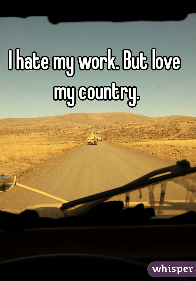 I hate my work. But love my country.