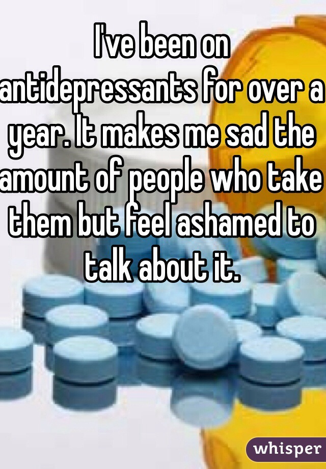 I've been on antidepressants for over a year. It makes me sad the amount of people who take them but feel ashamed to talk about it.
