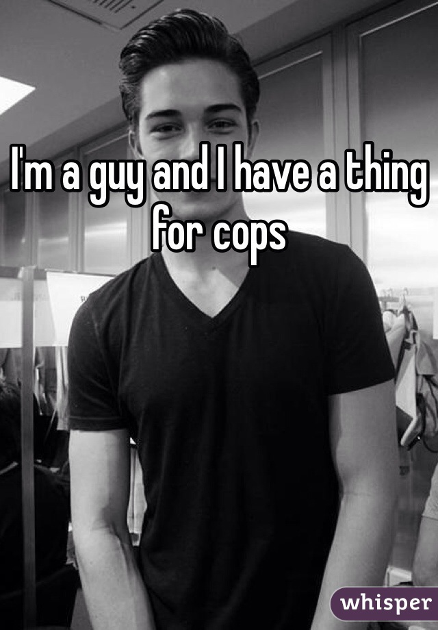 I'm a guy and I have a thing for cops