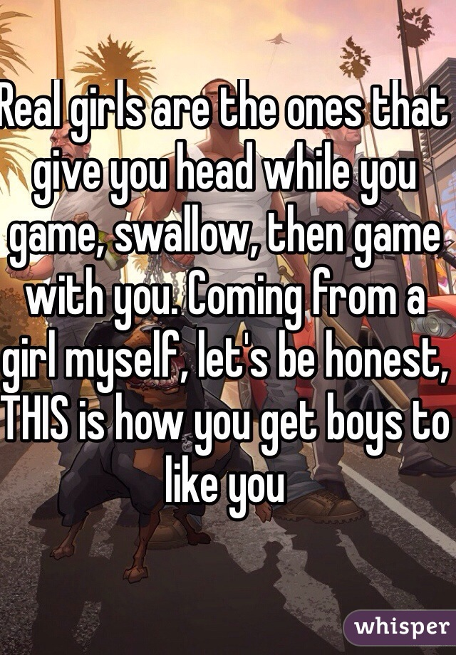 Real girls are the ones that give you head while you game, swallow, then game with you. Coming from a girl myself, let's be honest, THIS is how you get boys to like you