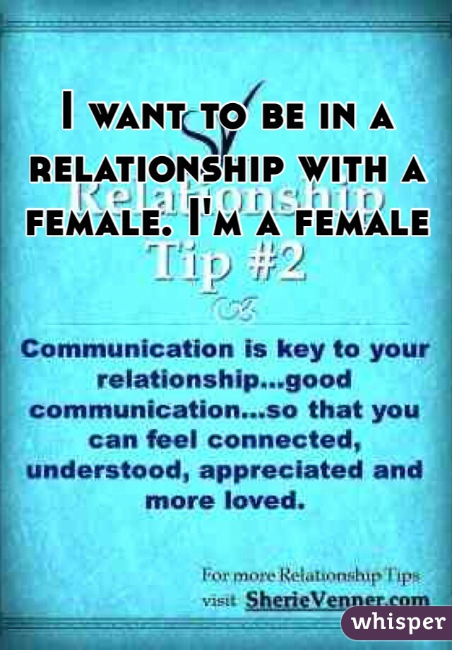 I want to be in a relationship with a female. I'm a female