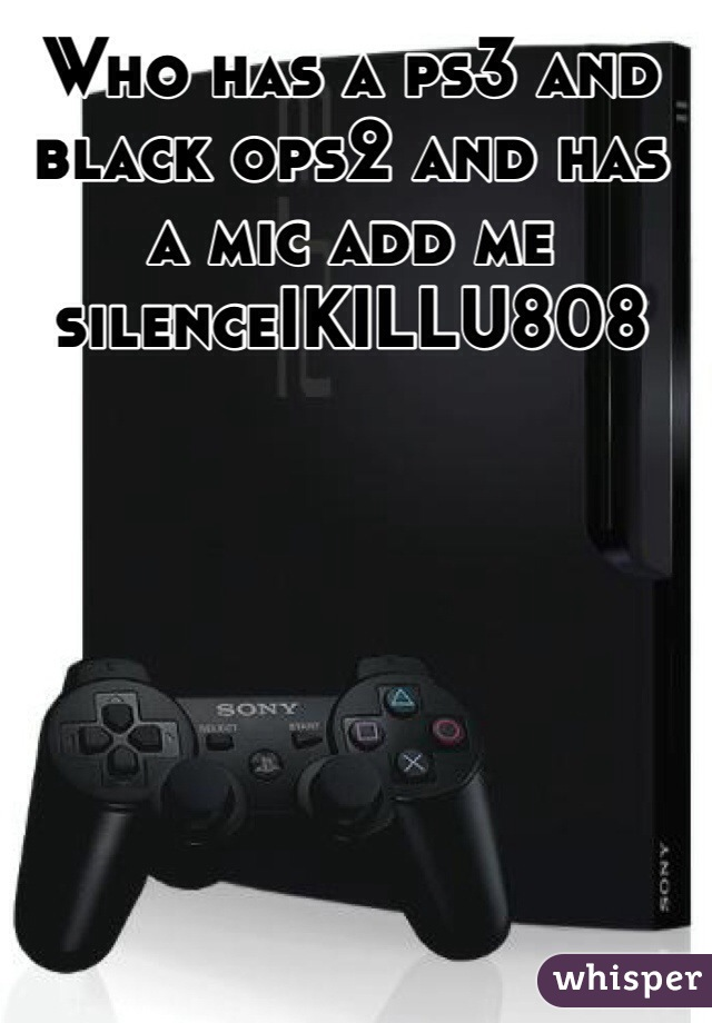 Who has a ps3 and black ops2 and has a mic add me silenceIKILLU808