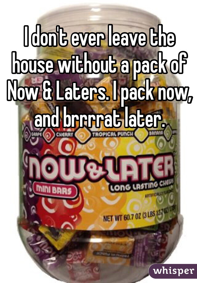 I don't ever leave the house without a pack of Now & Laters. I pack now, and brrrrat later.