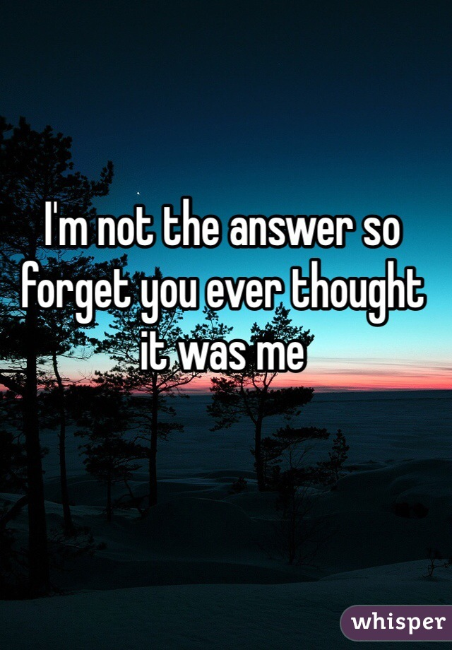 I'm not the answer so forget you ever thought it was me