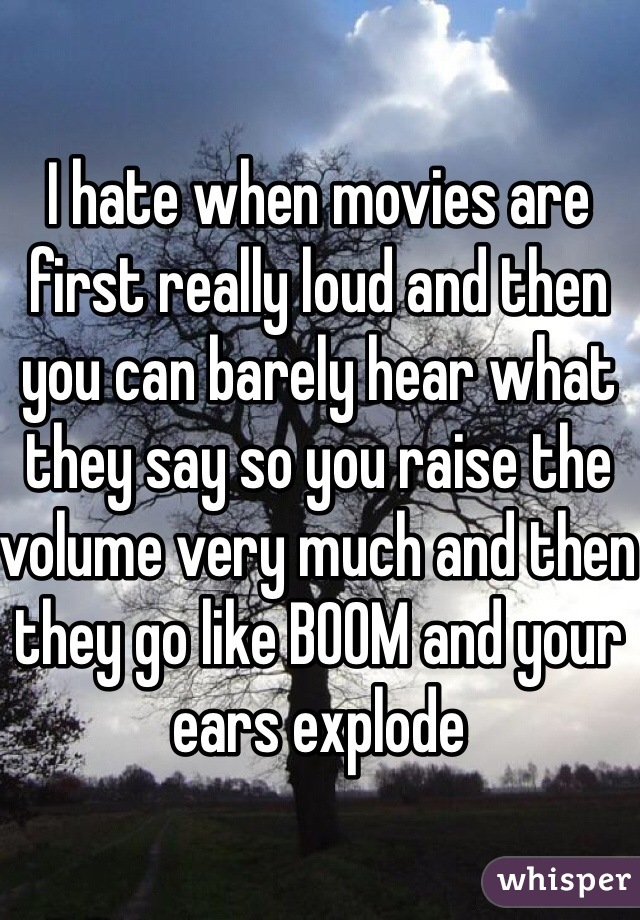 I hate when movies are first really loud and then you can barely hear what they say so you raise the volume very much and then they go like BOOM and your ears explode