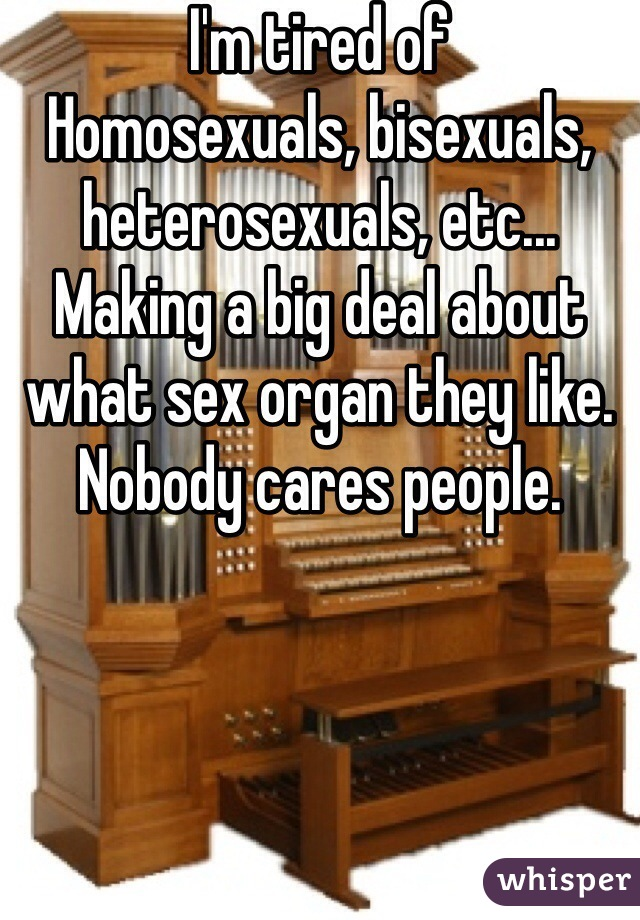 I'm tired of Homosexuals, bisexuals, heterosexuals, etc... Making a big deal about what sex organ they like. Nobody cares people.