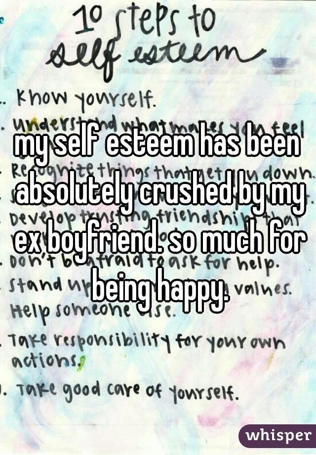 my self esteem has been absolutely crushed by my ex boyfriend. so much for being happy.