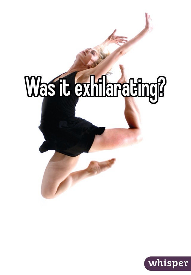 Was it exhilarating?