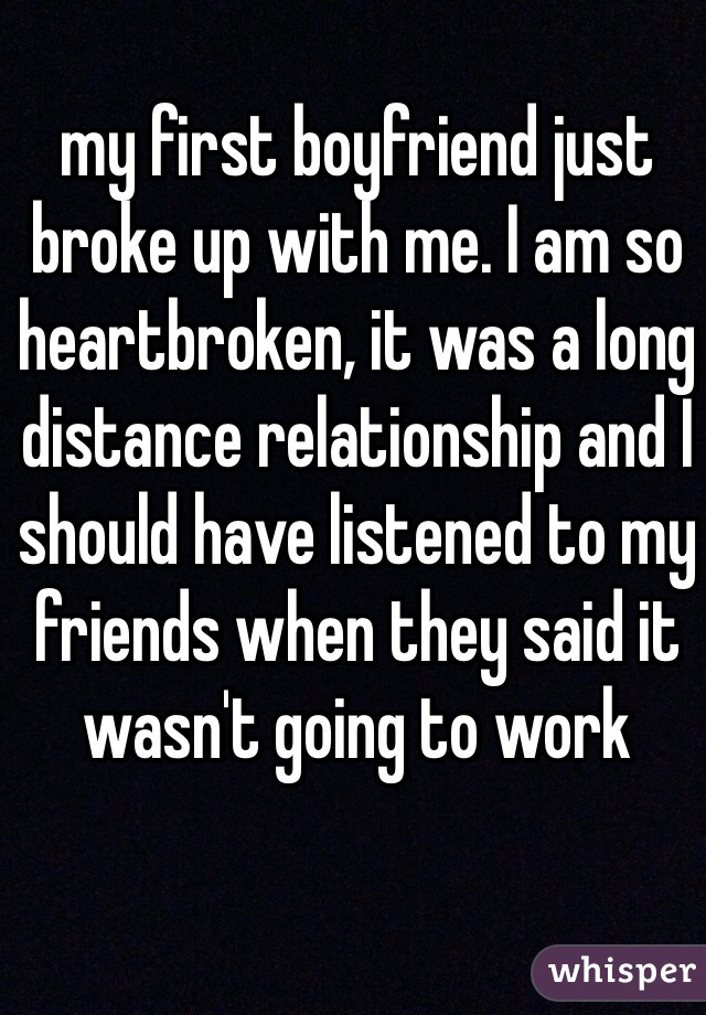 my first boyfriend just broke up with me. I am so heartbroken, it was a long distance relationship and I should have listened to my friends when they said it wasn't going to work