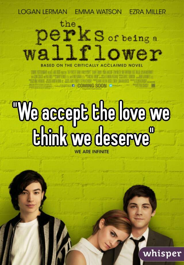 """""""We accept the love we think we deserve"""""""