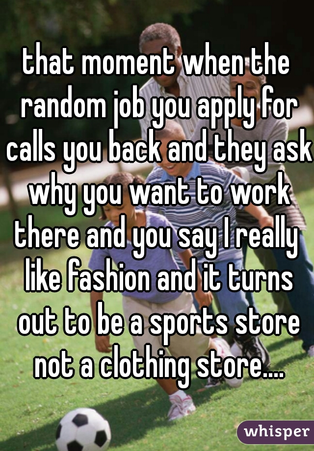 that moment when the random job you apply for calls you back and they ask why you want to work there and you say I really  like fashion and it turns out to be a sports store not a clothing store....