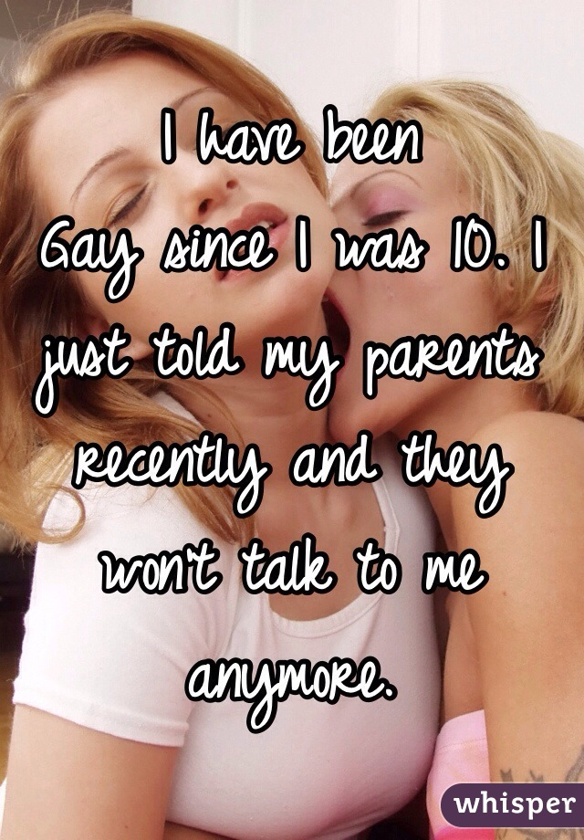 I have been Gay since I was 10. I just told my parents recently and they won't talk to me anymore.