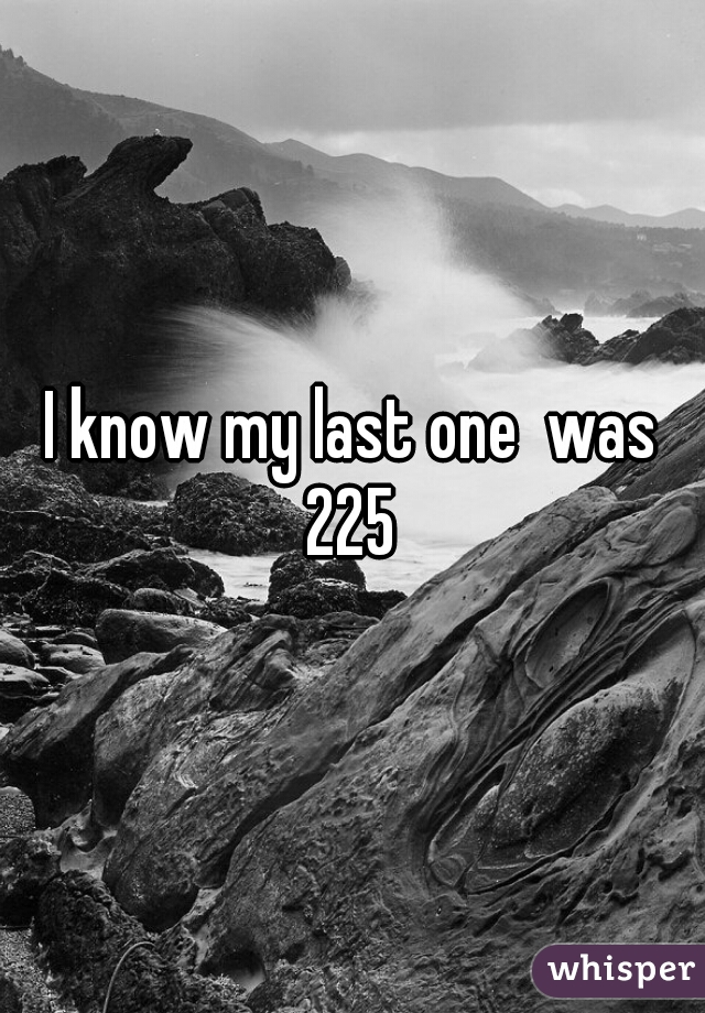 I know my last one  was 225