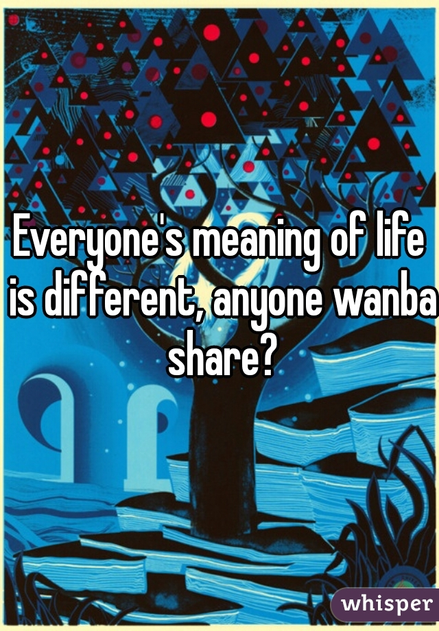 Everyone's meaning of life is different, anyone wanba share?