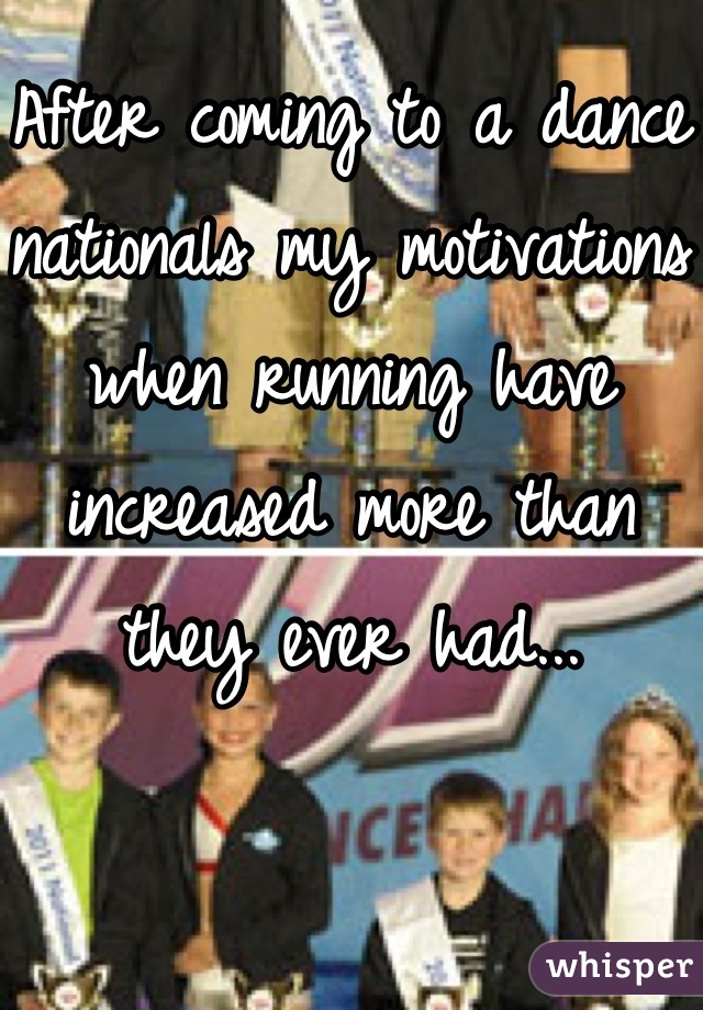 After coming to a dance nationals my motivations when running have increased more than they ever had...