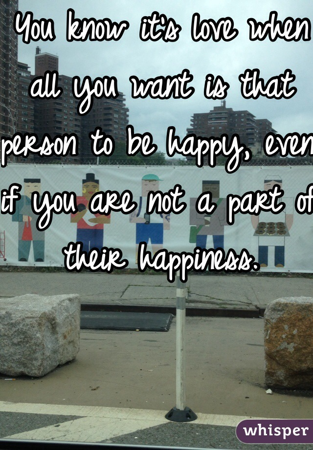 You know it's love when all you want is that person to be happy, even if you are not a part of their happiness.