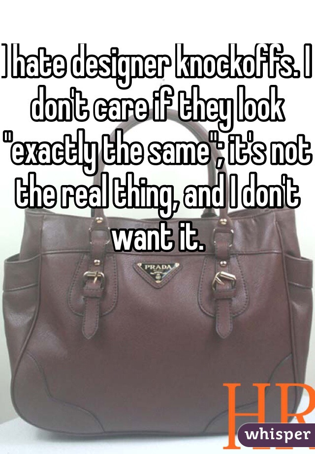 """I hate designer knockoffs. I don't care if they look """"exactly the same""""; it's not the real thing, and I don't want it."""