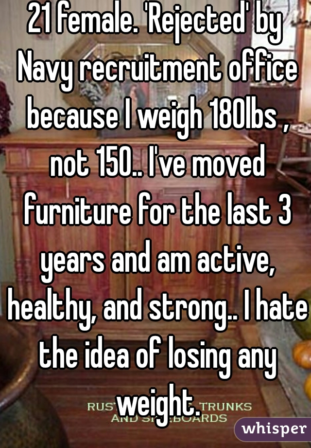 21 female. 'Rejected' by Navy recruitment office because I weigh 180lbs , not 150.. I've moved furniture for the last 3 years and am active, healthy, and strong.. I hate the idea of losing any weight.