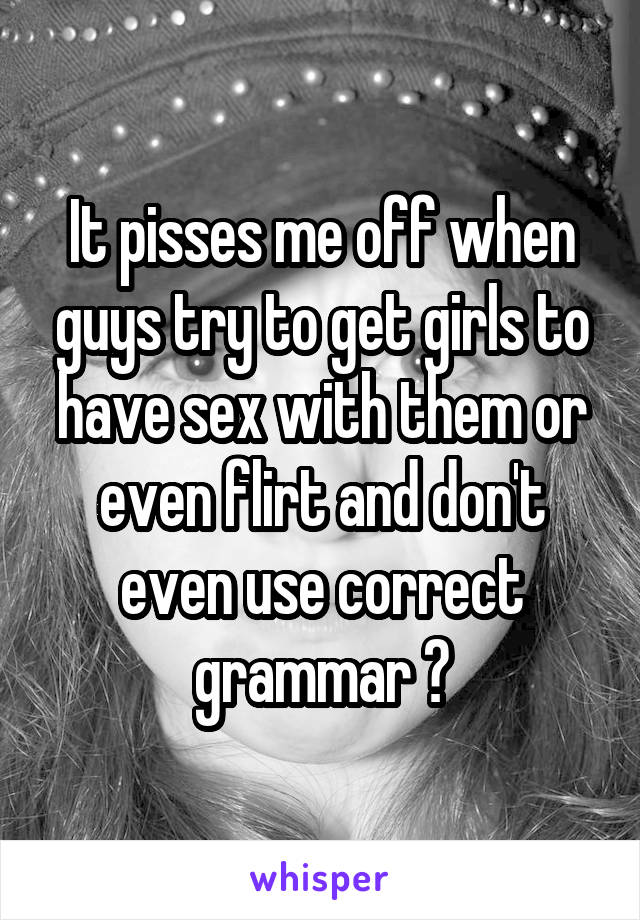 It pisses me off when guys try to get girls to have sex with them or even flirt and don't even use correct grammar 😡