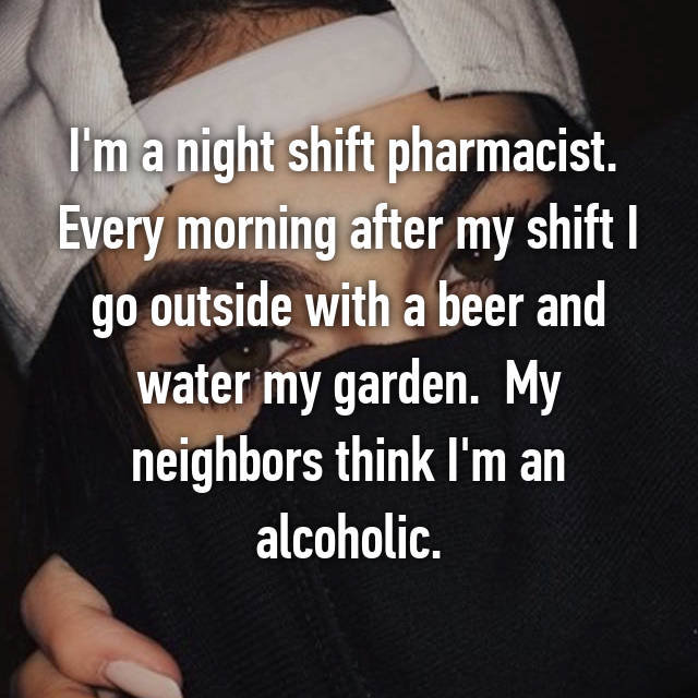 I'm a night shift pharmacist.  Every morning after my shift I go outside with a beer and water my garden.  My neighbors think I'm an alcoholic.
