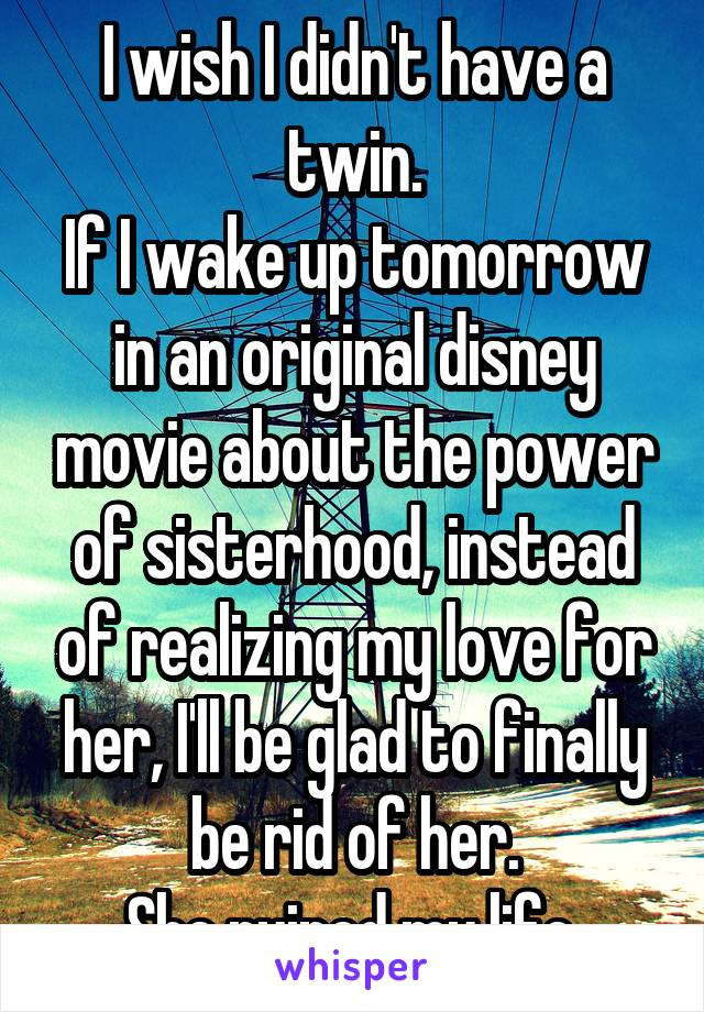 I wish I didn't have a twin. If I wake up tomorrow in an original disney movie about the power of sisterhood, instead of realizing my love for her, I'll be glad to finally be rid of her. She ruined my life.