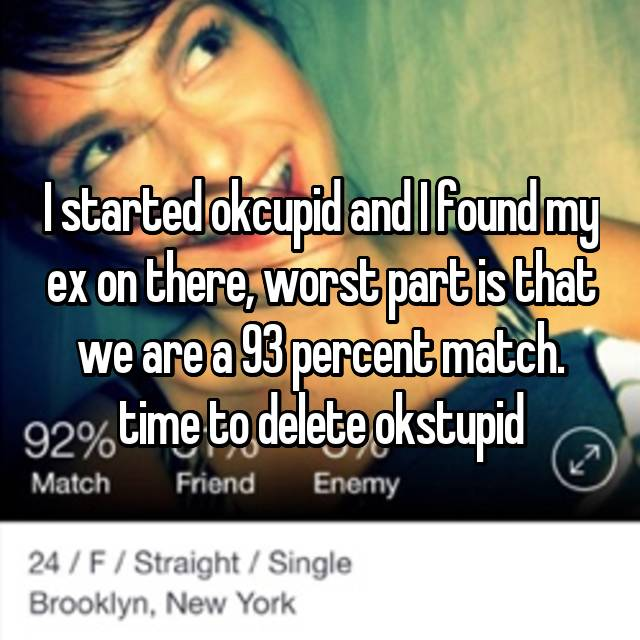 I started okcupid and I found my ex on there, worst part is that we are a 93 percent match. time to delete okstupid