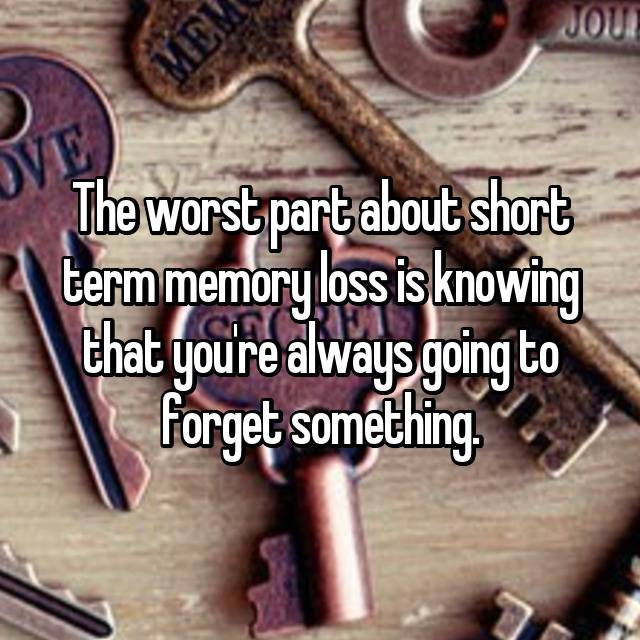 The worst part about short term memory loss is knowing that you're always going to forget something.