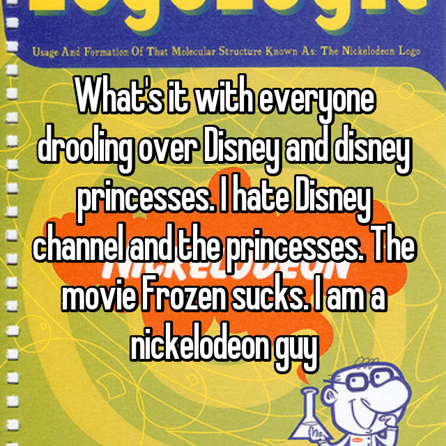 What's it with everyone drooling over Disney and disney princesses. I hate Disney channel and the princesses. The movie Frozen sucks. I am a nickelodeon guy