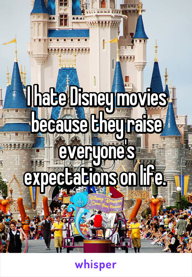 I hate Disney movies because they raise everyone's expectations on life.