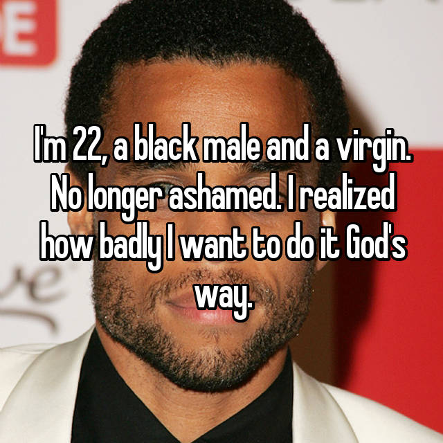 I'm 22, a black male and a virgin. No longer ashamed. I realized how badly I want to do it God's way.