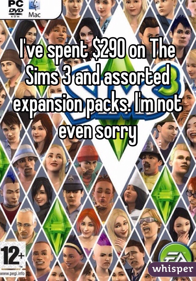I've spent $290 on The Sims 3 and assorted expansion packs. I'm not even sorry