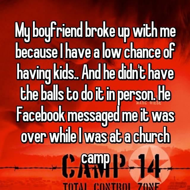 My boyfriend broke up with me because I have a low chance of having kids.. And he didn't have the balls to do it in person. He Facebook messaged me it was over while I was at a church camp