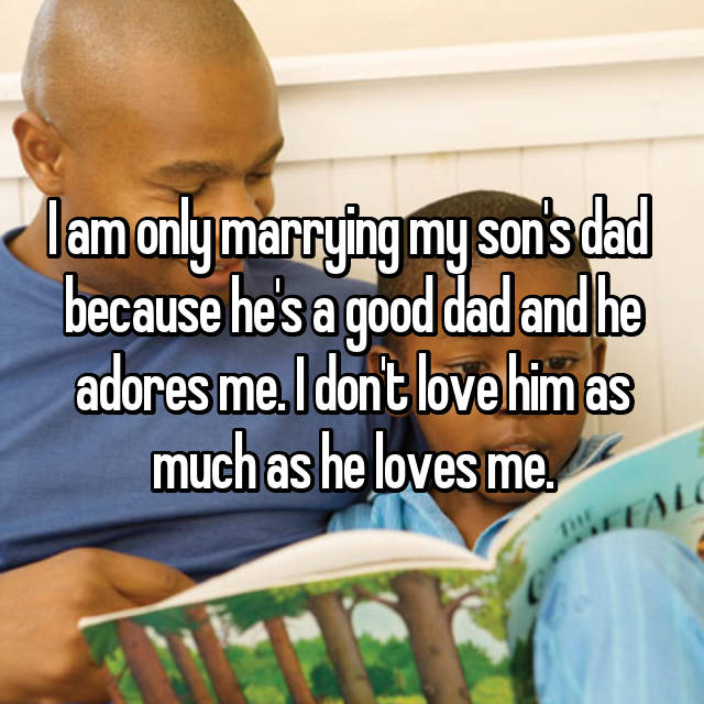 I am only marrying my son's dad  because he's a good dad and he adores me. I don't love him as much as he loves me.
