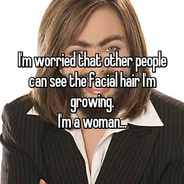 I'm worried that other people can see the facial hair I'm growing. I'm a woman...