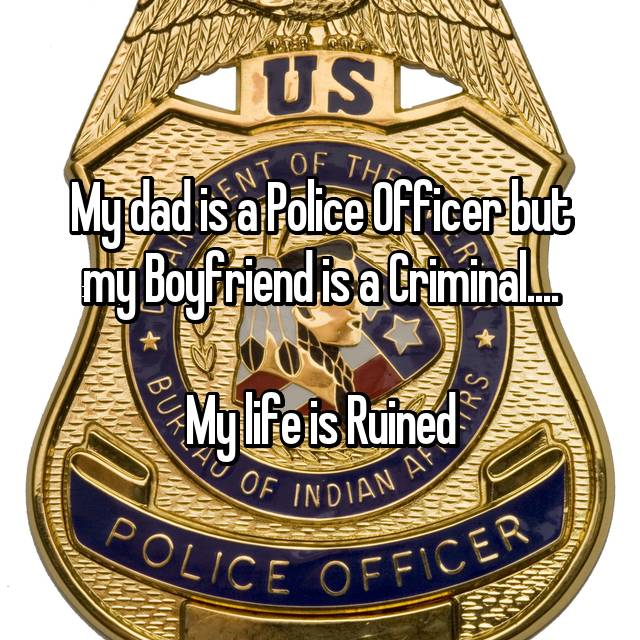 My dad is a Police Officer but my Boyfriend is a Criminal....  My life is Ruined