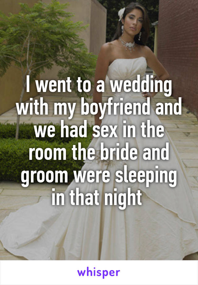 I went to a wedding with my boyfriend and we had sex in the room the bride and groom were sleeping in that night