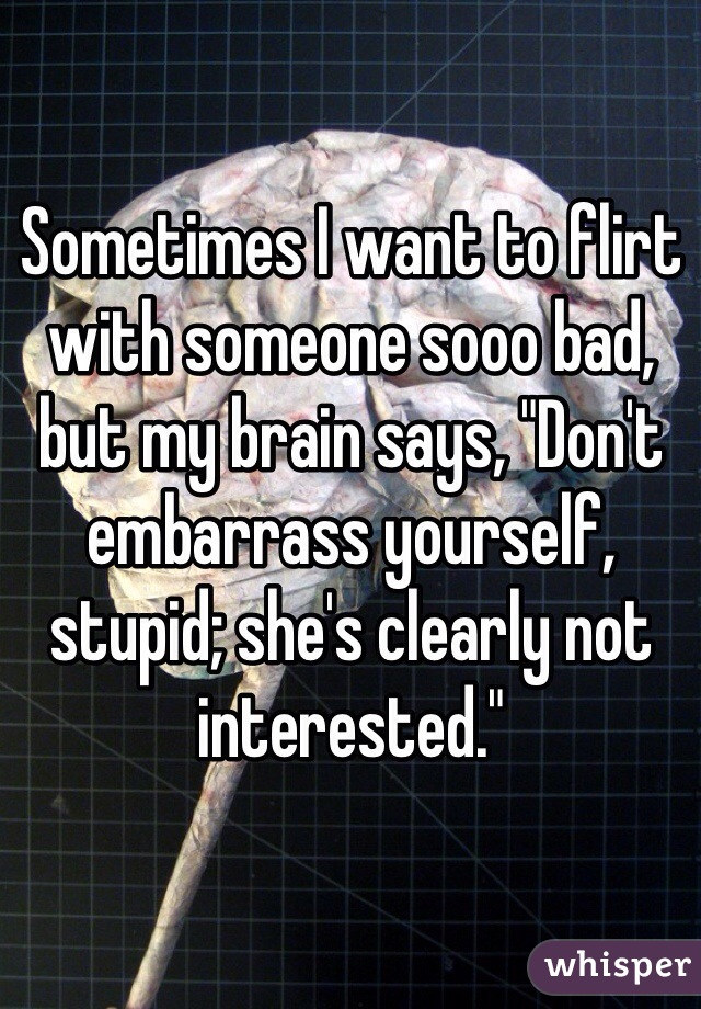 """Sometimes I want to flirt with someone sooo bad, but my brain says, """"Don't embarrass yourself, stupid; she's clearly not interested."""""""