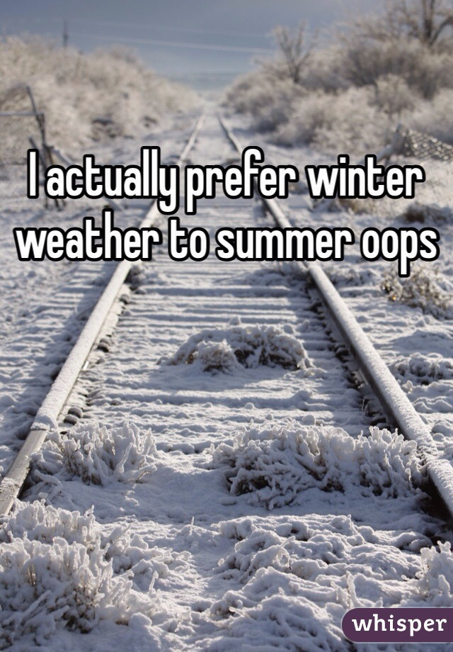 I actually prefer winter weather to summer oops