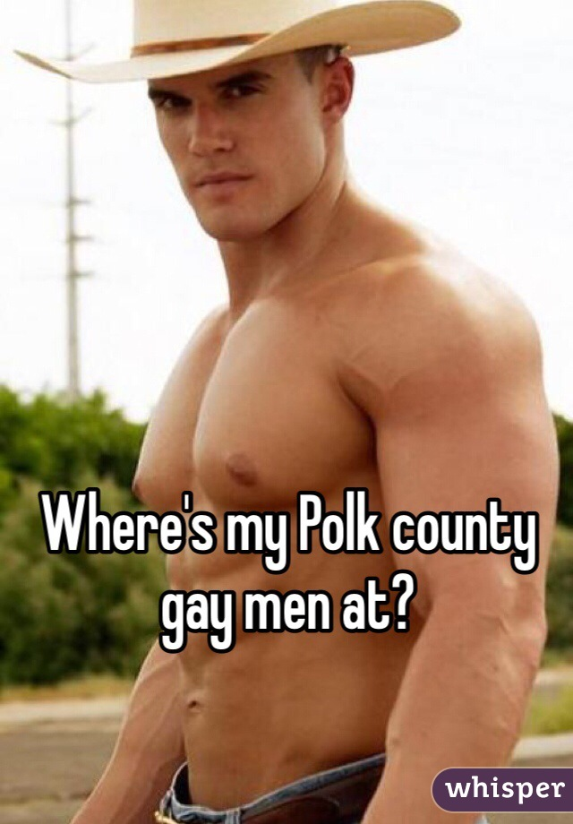 Where's my Polk county gay men at?
