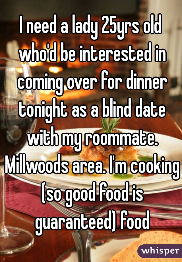 I need a lady 25yrs old who'd be interested in coming over for dinner tonight as a blind date with my roommate. Millwoods area. I'm cooking (so good food is guaranteed) food