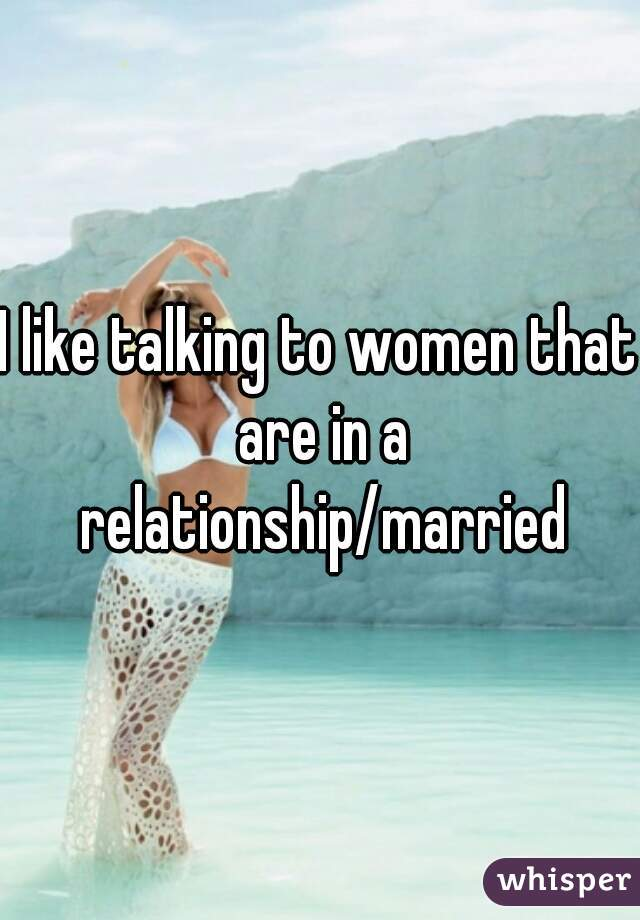 I like talking to women that are in a relationship/married