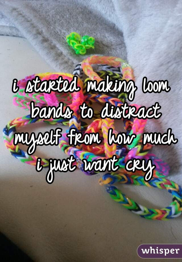 i started making loom bands to distract myself from how much i just want cry