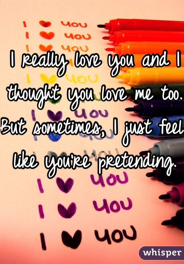 I really love you and I thought you love me too. But sometimes, I just feel like you're pretending.