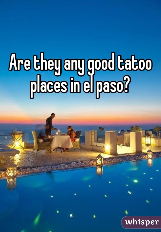 Are they any good tatoo places in el paso?