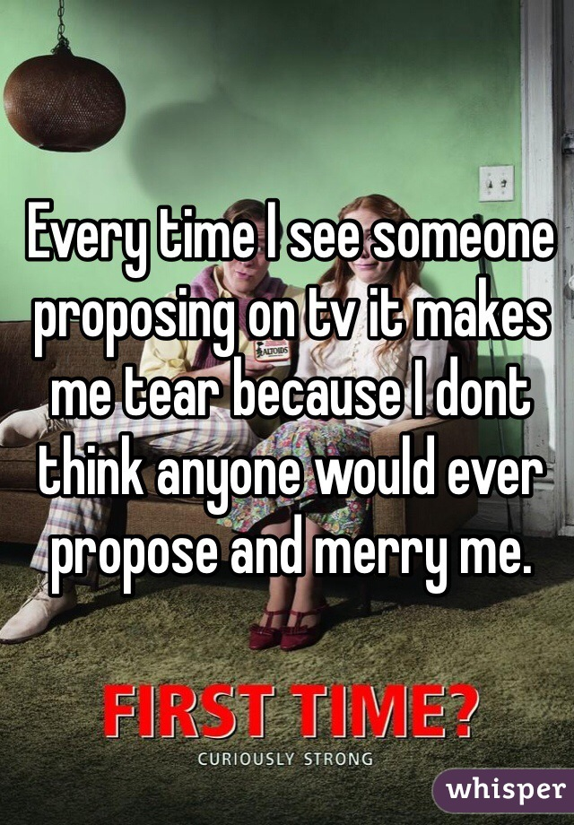 Every time I see someone proposing on tv it makes me tear because I dont think anyone would ever propose and merry me.