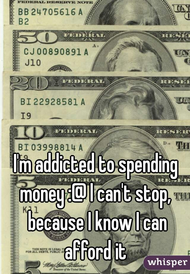 I'm addicted to spending money :@ I can't stop,  because I know I can afford it